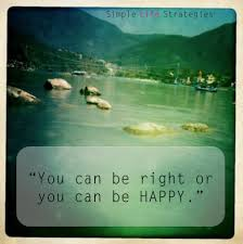 You can be right, or you can be happy.